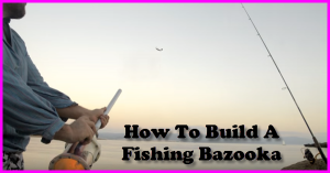how to build a fishing bazooka